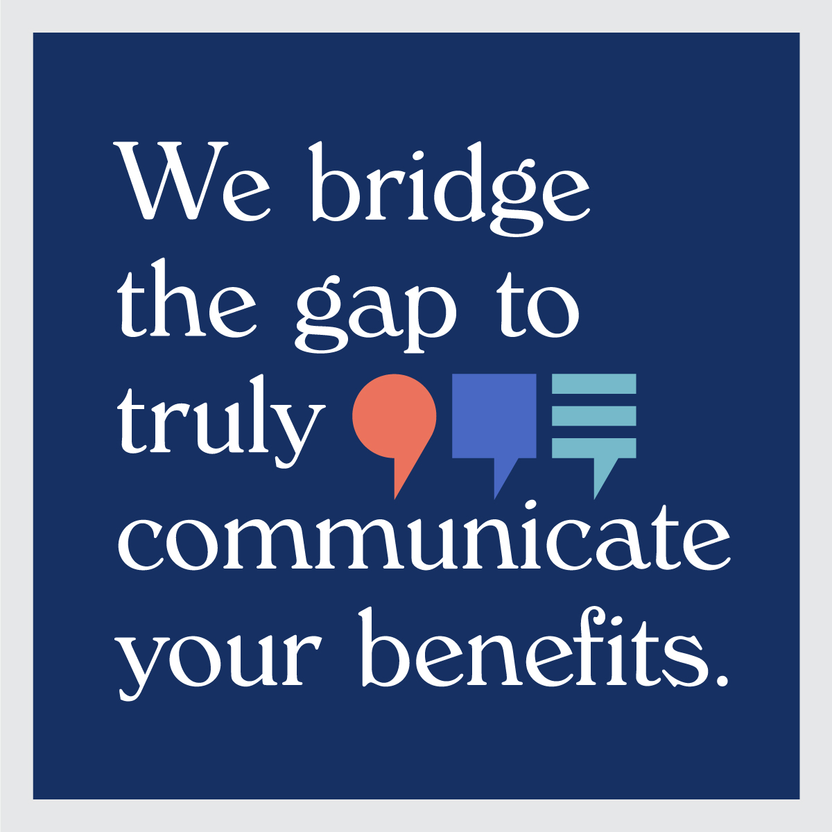 We bridge the gap to truly communicate your benefits.